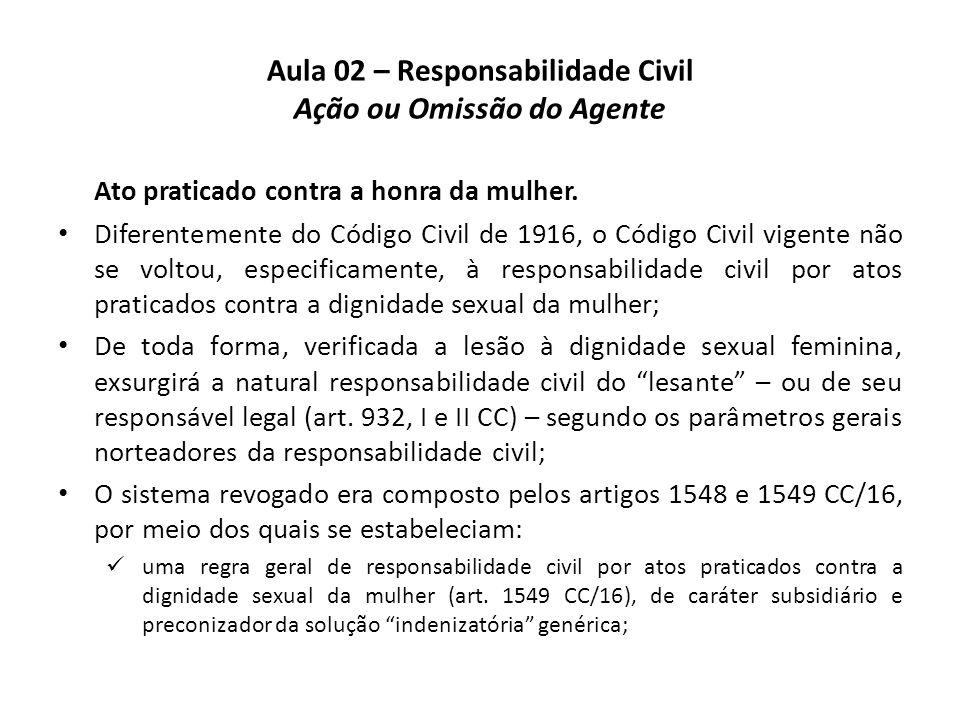 Aula 02 – Responsabilidade Civil Ação ou Omissão do Agente Ato praticado contra a honra da mulher. • Diferentemente do Código Civil de 1916, o Código