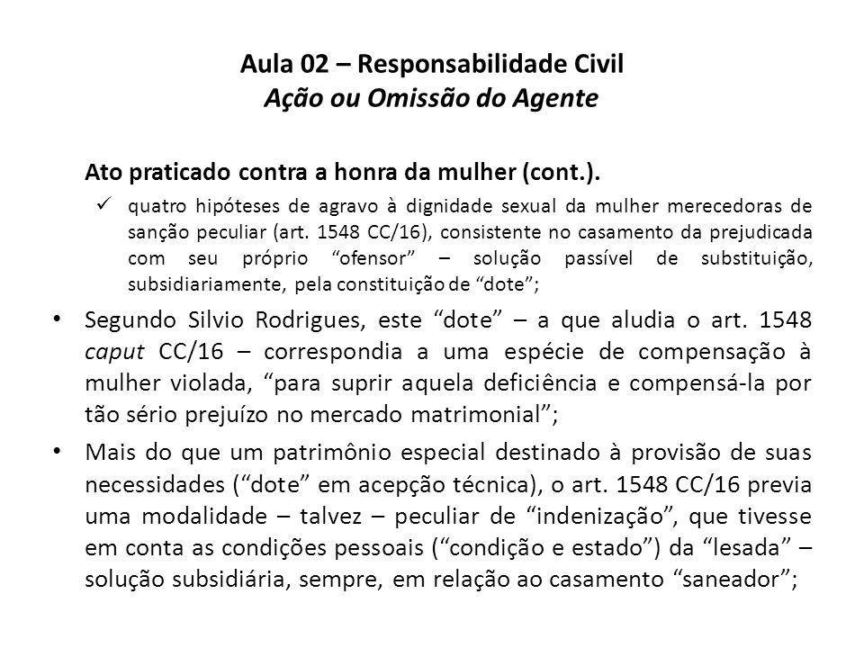 Aula 02 – Responsabilidade Civil Ação ou Omissão do Agente Ato praticado contra a honra da mulher (cont.).  quatro hipóteses de agravo à dignidade se