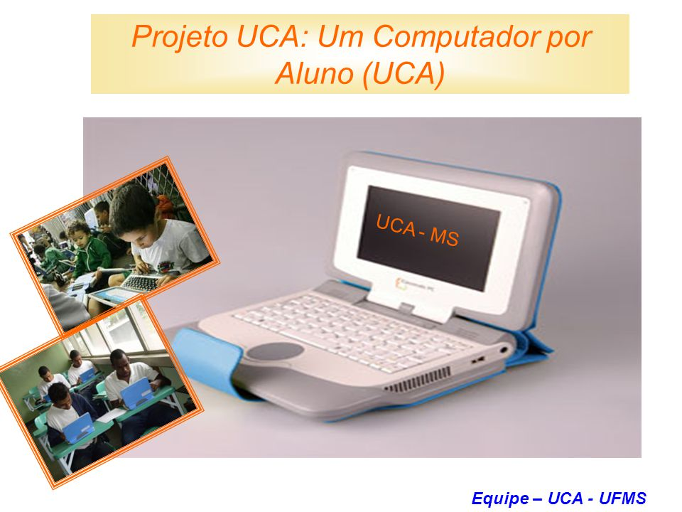 Projeto UCA: Um Computador por Aluno (UCA) UCA - MS Equipe – UCA - UFMS