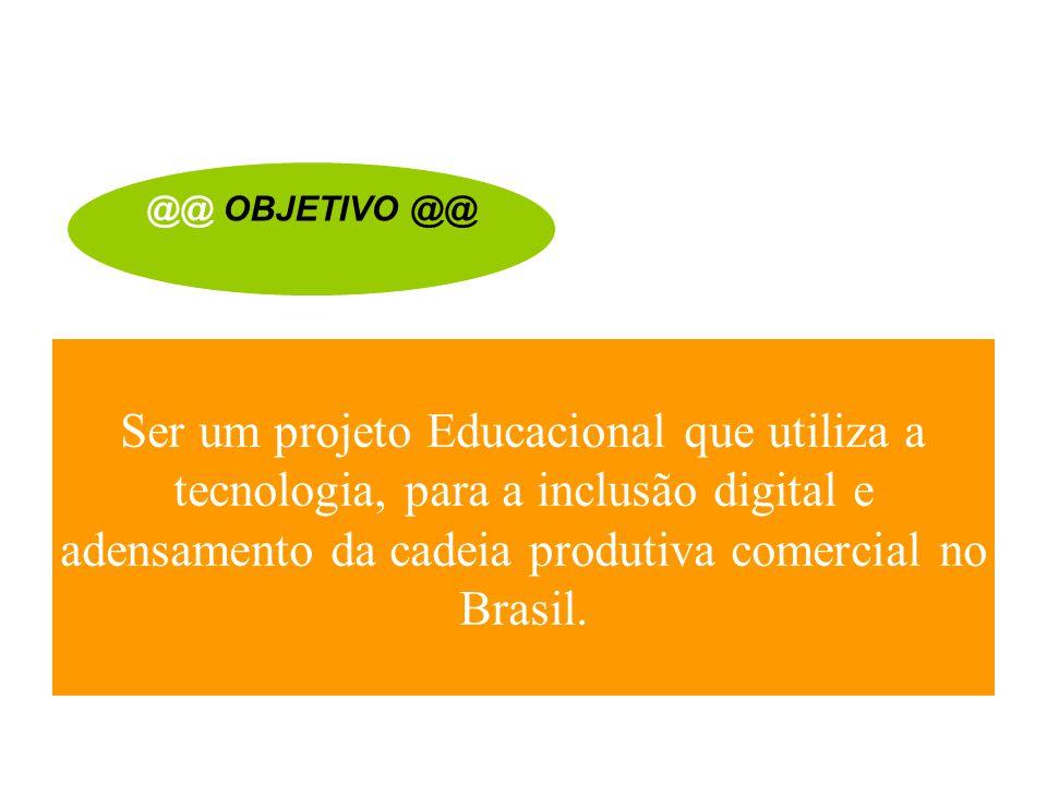 Ser um projeto Educacional que utiliza a tecnologia, para a inclusão digital e adensamento da cadeia produtiva comercial no Brasil. @@ OBJETIVO @@