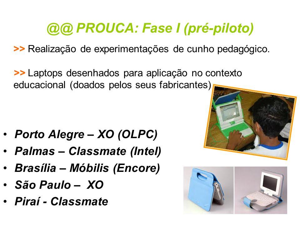 @@ PROUCA: Fase I (pré-piloto) •Porto Alegre – XO (OLPC) •Palmas – Classmate (Intel) •Brasília – Móbilis (Encore) •São Paulo – XO •Piraí - Classmate >