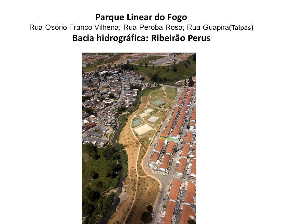 Parque Linear do Fogo Rua Osório Franco Vilhena; Rua Peroba Rosa; Rua Guapira (Taipas) Bacia hidrográfica: Ribeirão Perus