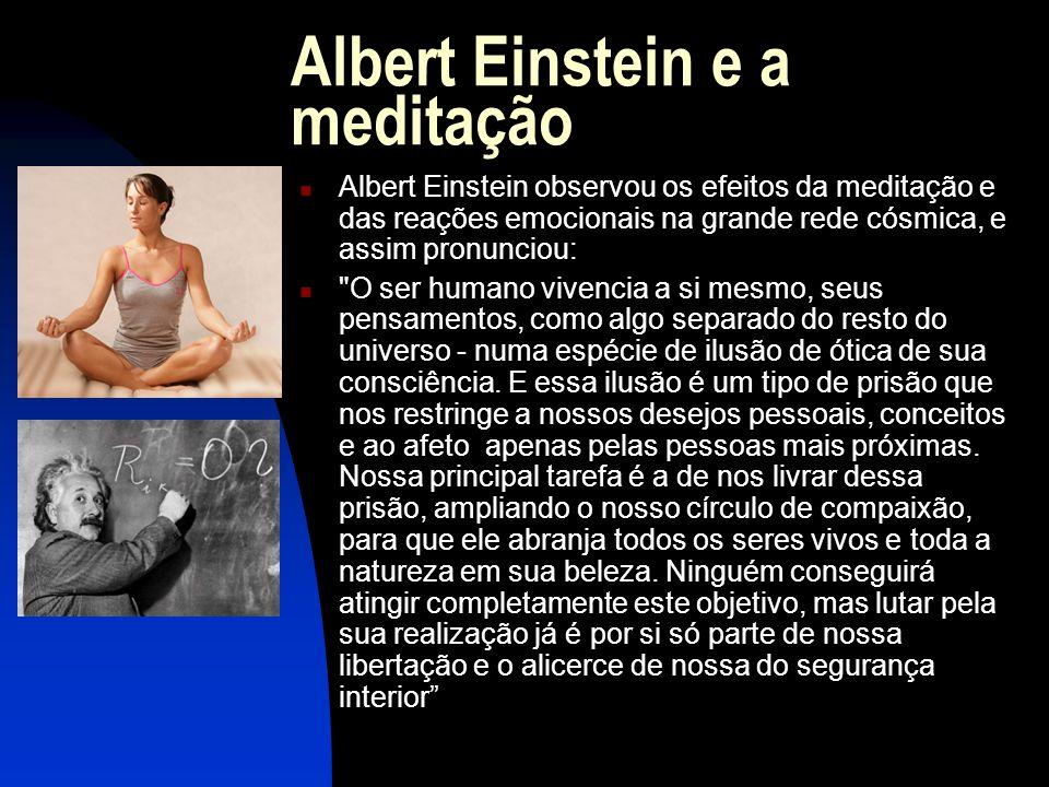 Albert Einstein e a meditação  Albert Einstein observou os efeitos da meditação e das reações emocionais na grande rede cósmica, e assim pronunciou:  O ser humano vivencia a si mesmo, seus pensamentos, como algo separado do resto do universo - numa espécie de ilusão de ótica de sua consciência.