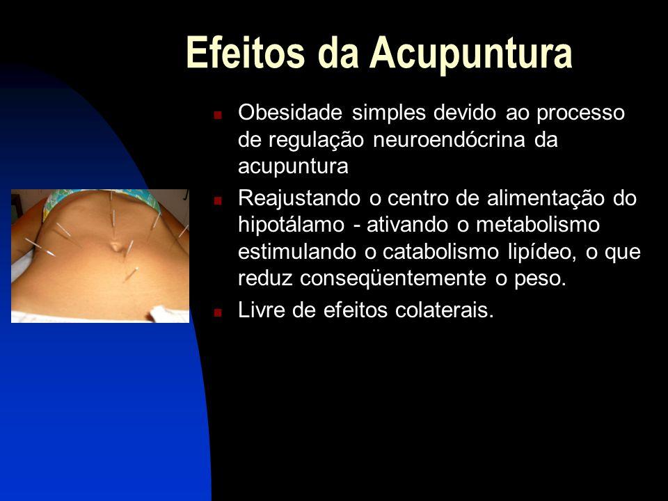 Efeitos da Acupuntura  Obesidade simples devido ao processo de regulação neuroendócrina da acupuntura  Reajustando o centro de alimentação do hipotálamo - ativando o metabolismo estimulando o catabolismo lipídeo, o que reduz conseqüentemente o peso.