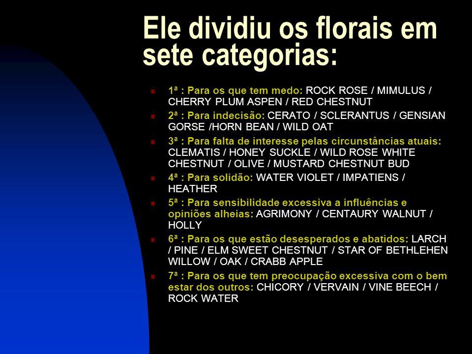 Ele dividiu os florais em sete categorias:  1ª : Para os que tem medo: ROCK ROSE / MIMULUS / CHERRY PLUM ASPEN / RED CHESTNUT  2ª : Para indecisão: CERATO / SCLERANTUS / GENSIAN GORSE /HORN BEAN / WILD OAT  3ª : Para falta de interesse pelas circunstâncias atuais: CLEMATIS / HONEY SUCKLE / WILD ROSE WHITE CHESTNUT / OLIVE / MUSTARD CHESTNUT BUD  4ª : Para solidão: WATER VIOLET / IMPATIENS / HEATHER  5ª : Para sensibilidade excessiva a influências e opiniões alheias: AGRIMONY / CENTAURY WALNUT / HOLLY  6ª : Para os que estão desesperados e abatidos: LARCH / PINE / ELM SWEET CHESTNUT / STAR OF BETHLEHEN WILLOW / OAK / CRABB APPLE  7ª : Para os que tem preocupação excessiva com o bem estar dos outros: CHICORY / VERVAIN / VINE BEECH / ROCK WATER