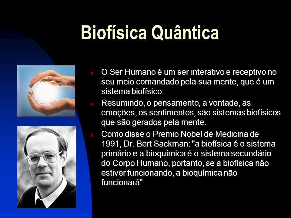 Biofísica Quântica  O Ser Humano é um ser interativo e receptivo no seu meio comandado pela sua mente, que é um sistema biofísico.