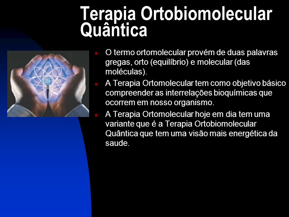 Terapia Ortobiomolecular Quântica  O termo ortomolecular provém de duas palavras gregas, orto (equilíbrio) e molecular (das moléculas).