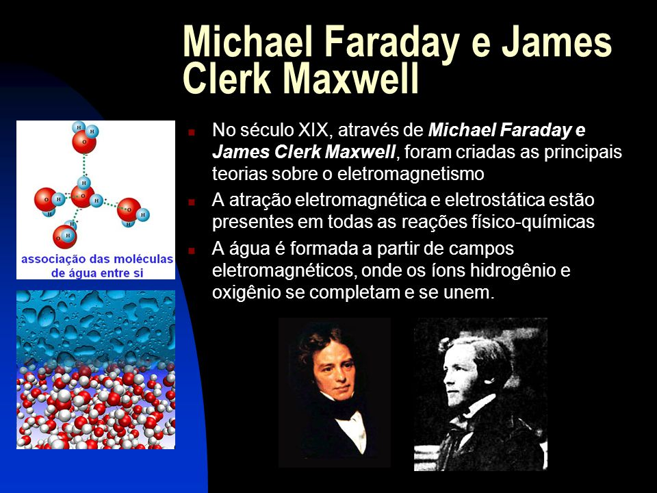 Michael Faraday e James Clerk Maxwell  No século XIX, através de Michael Faraday e James Clerk Maxwell, foram criadas as principais teorias sobre o eletromagnetismo  A atração eletromagnética e eletrostática estão presentes em todas as reações físico-químicas  A água é formada a partir de campos eletromagnéticos, onde os íons hidrogênio e oxigênio se completam e se unem.