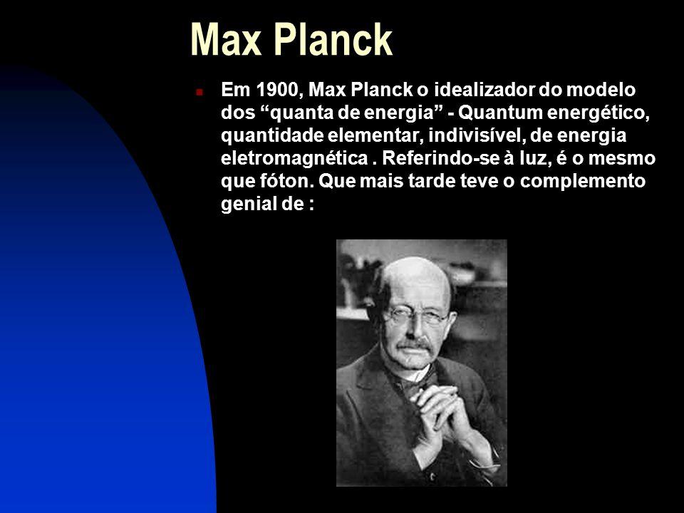 Max Planck  Em 1900, Max Planck o idealizador do modelo dos quanta de energia - Quantum energético, quantidade elementar, indivisível, de energia eletromagnética.