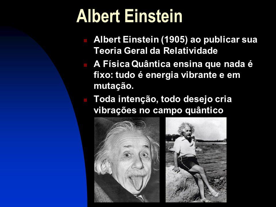 Albert Einstein  Albert Einstein (1905) ao publicar sua Teoria Geral da Relatividade  A Física Quântica ensina que nada é fixo: tudo é energia vibrante e em mutação.