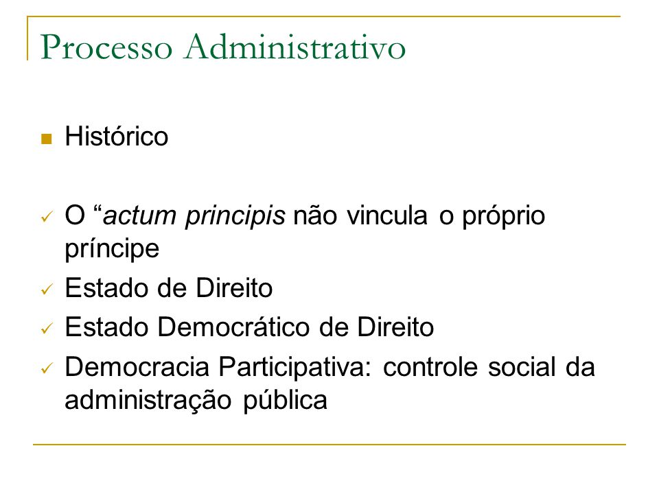 Processo Administrativo  Histórico  O actum principis não vincula o próprio príncipe  Estado de Direito  Estado Democrático de Direito  Democracia Participativa: controle social da administração pública