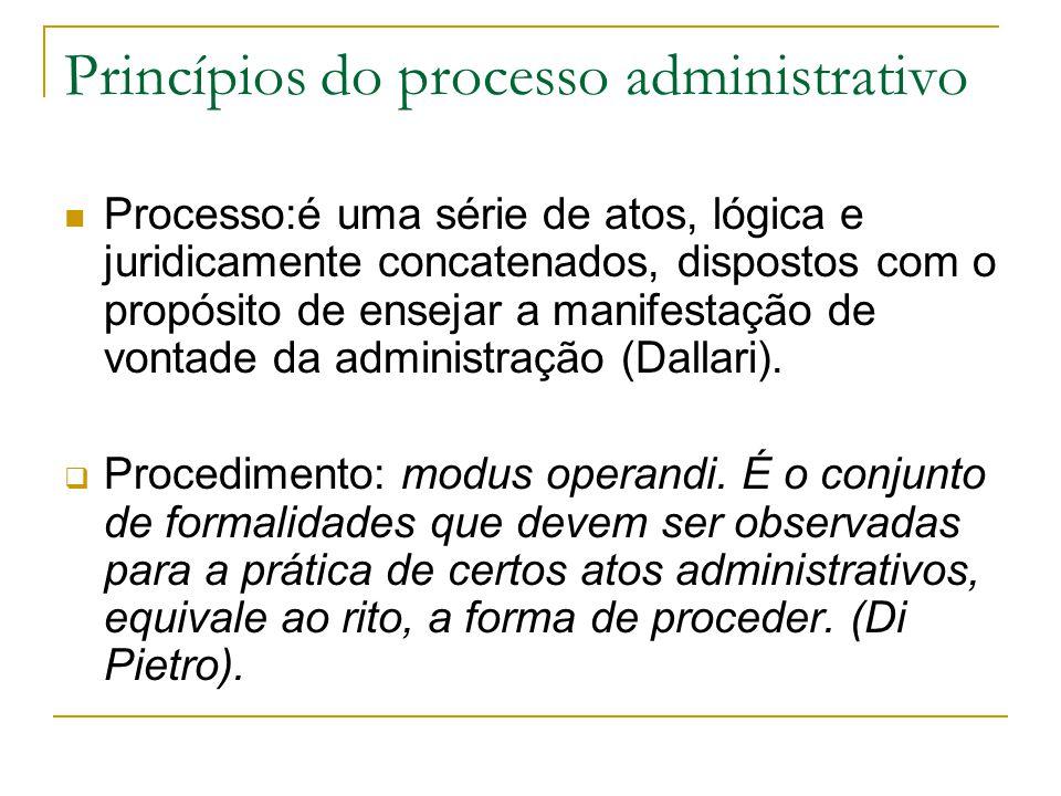 Princípios do processo administrativo  Processo:é uma série de atos, lógica e juridicamente concatenados, dispostos com o propósito de ensejar a manifestação de vontade da administração (Dallari).