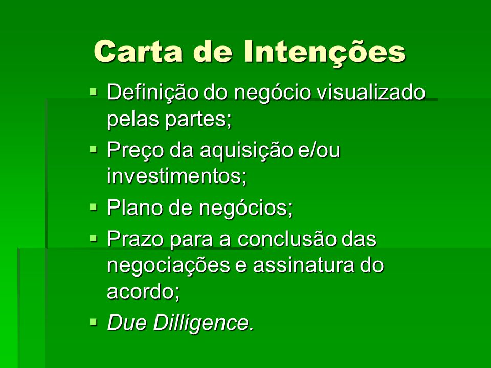 Carta de Intenções  Definição do negócio visualizado pelas partes;  Preço da aquisição e/ou investimentos;  Plano de negócios;  Prazo para a concl