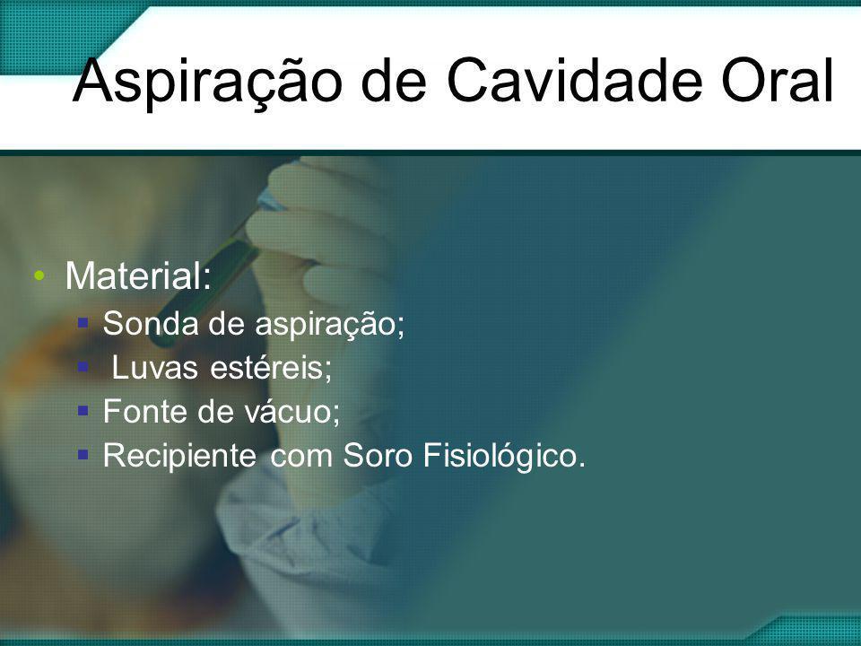 Aspiração de Cavidade Oral •Material:  Sonda de aspiração;  Luvas estéreis;  Fonte de vácuo;  Recipiente com Soro Fisiológico.