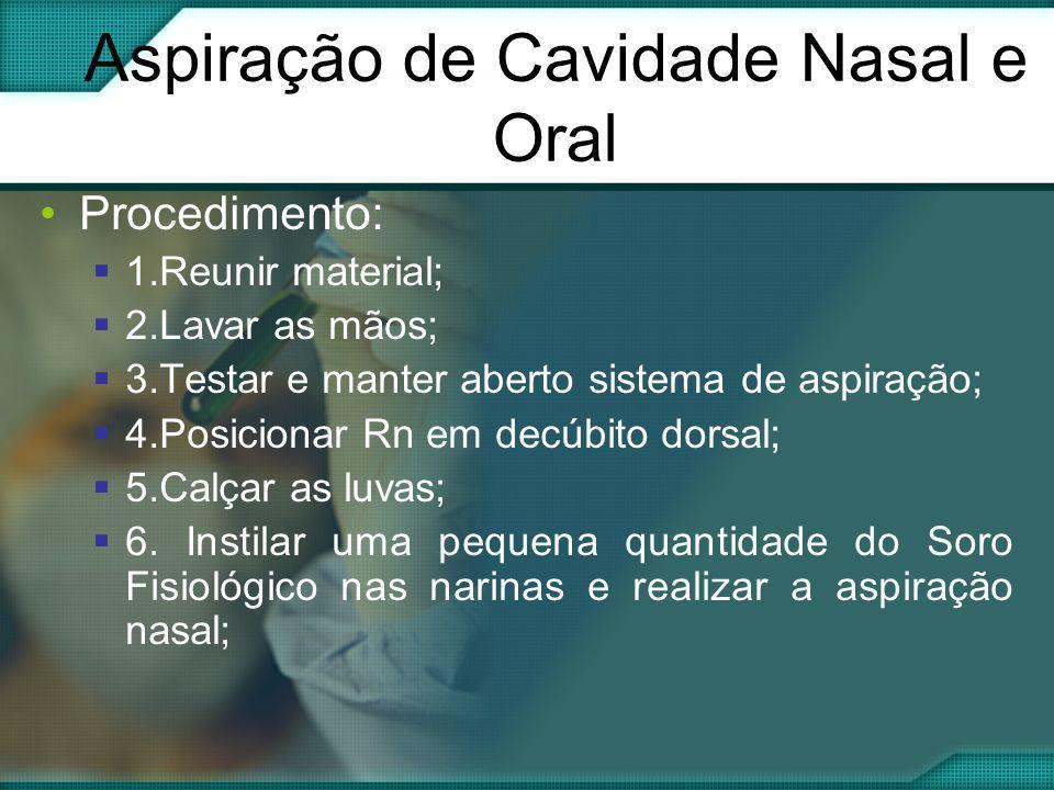 Aspiração de Cavidade Nasal e Oral •Procedimento:  1.Reunir material;  2.Lavar as mãos;  3.Testar e manter aberto sistema de aspiração;  4.Posicio