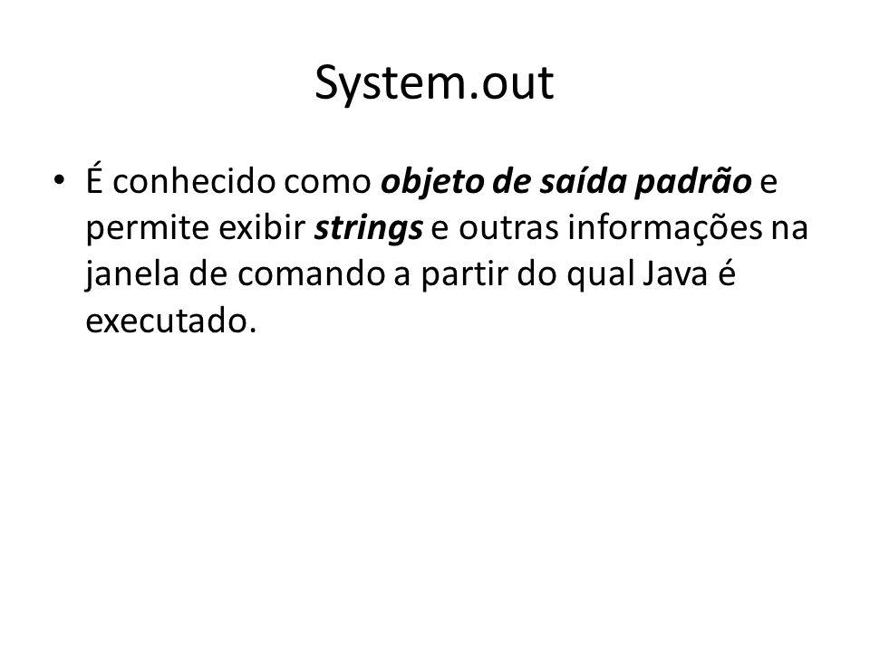 System.out • É conhecido como objeto de saída padrão e permite exibir strings e outras informações na janela de comando a partir do qual Java é execut