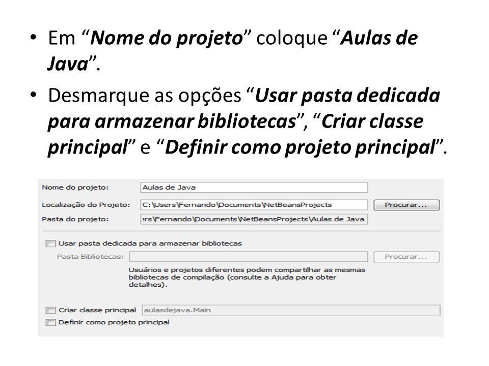 """• Em """"Nome do projeto"""" coloque """"Aulas de Java"""". • Desmarque as opções """"Usar pasta dedicada para armazenar bibliotecas"""", """"Criar classe principal"""" e """"De"""