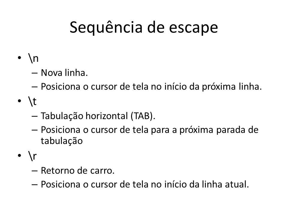 Sequência de escape • \n – Nova linha. – Posiciona o cursor de tela no início da próxima linha. • \t – Tabulação horizontal (TAB). – Posiciona o curso