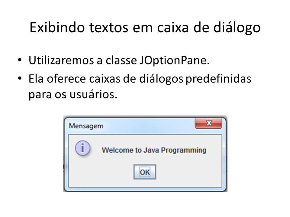 Exibindo textos em caixa de diálogo • Utilizaremos a classe JOptionPane. • Ela oferece caixas de diálogos predefinidas para os usuários.