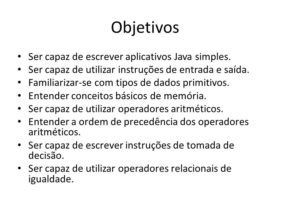 Objetivos • Ser capaz de escrever aplicativos Java simples. • Ser capaz de utilizar instruções de entrada e saída. • Familiarizar-se com tipos de dado