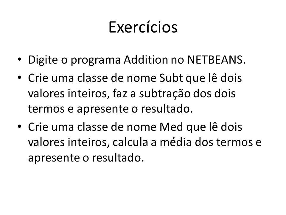 Exercícios • Digite o programa Addition no NETBEANS. • Crie uma classe de nome Subt que lê dois valores inteiros, faz a subtração dos dois termos e ap