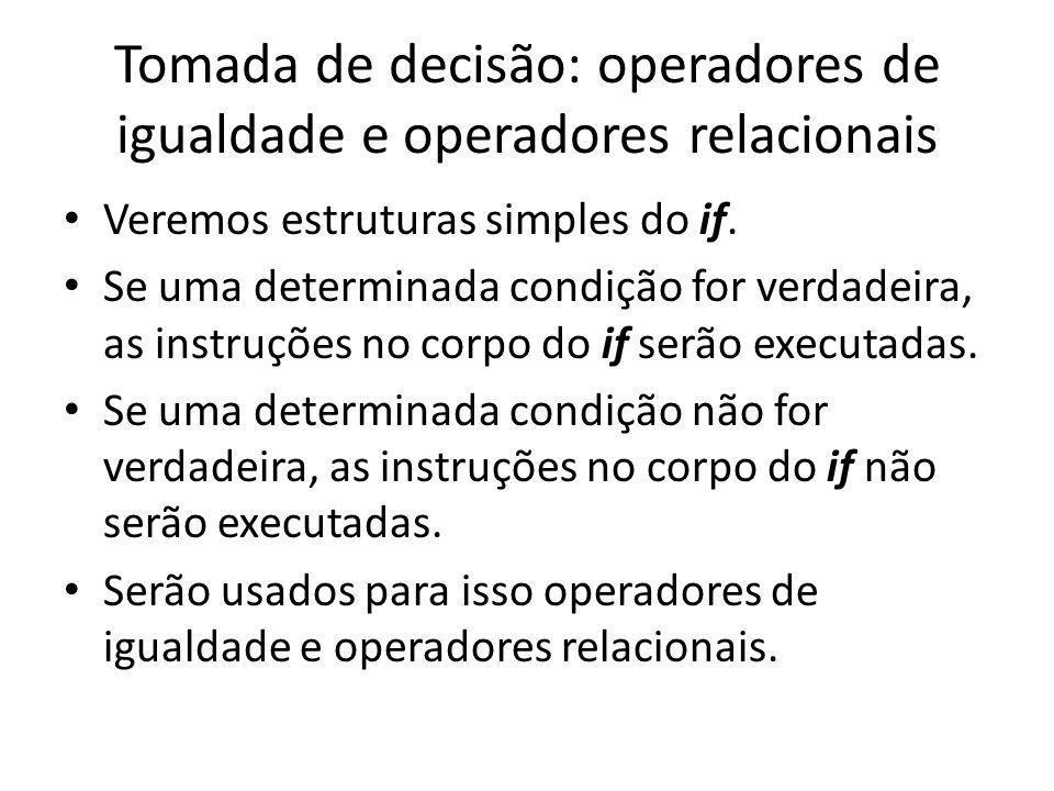 Tomada de decisão: operadores de igualdade e operadores relacionais • Veremos estruturas simples do if. • Se uma determinada condição for verdadeira,