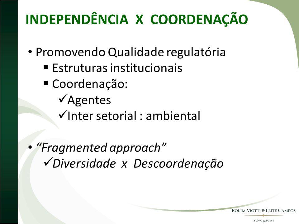 INDEPENDÊNCIA X COORDENAÇÃO • Promovendo Qualidade regulatória  Estruturas institucionais  Coordenação:  Agentes  Inter setorial : ambiental • Fragmented approach  Diversidade x Descoordenação