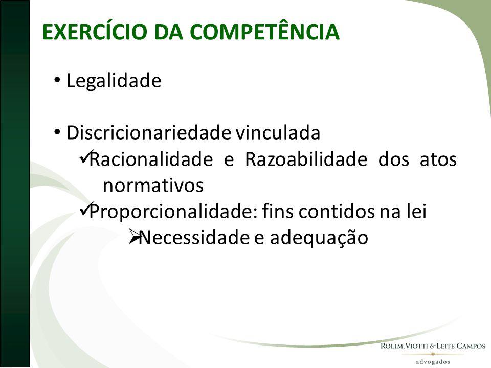 EXERCÍCIO DA COMPETÊNCIA • Legalidade • Discricionariedade vinculada  Racionalidade e Razoabilidade dos atos normativos  Proporcionalidade: fins con