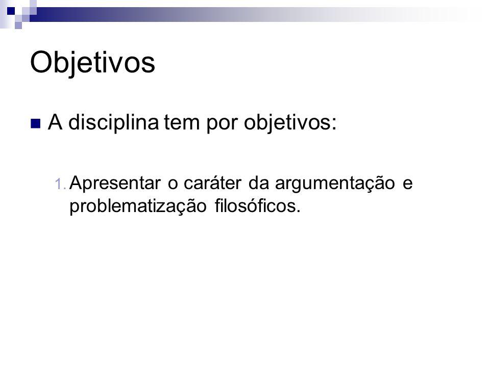 Objetivos  A disciplina tem por objetivos: 1. Apresentar o caráter da argumentação e problematização filosóficos.
