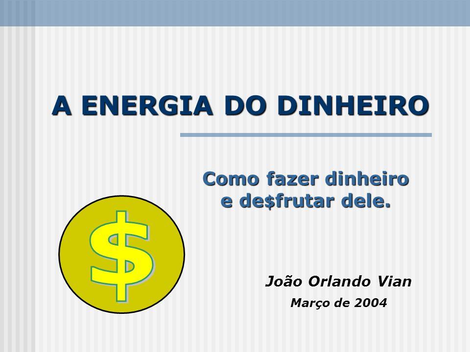 A ENERGIA DO DINHEIRO João Orlando Vian Março de 2004 Como fazer dinheiro e de $ frutar dele.