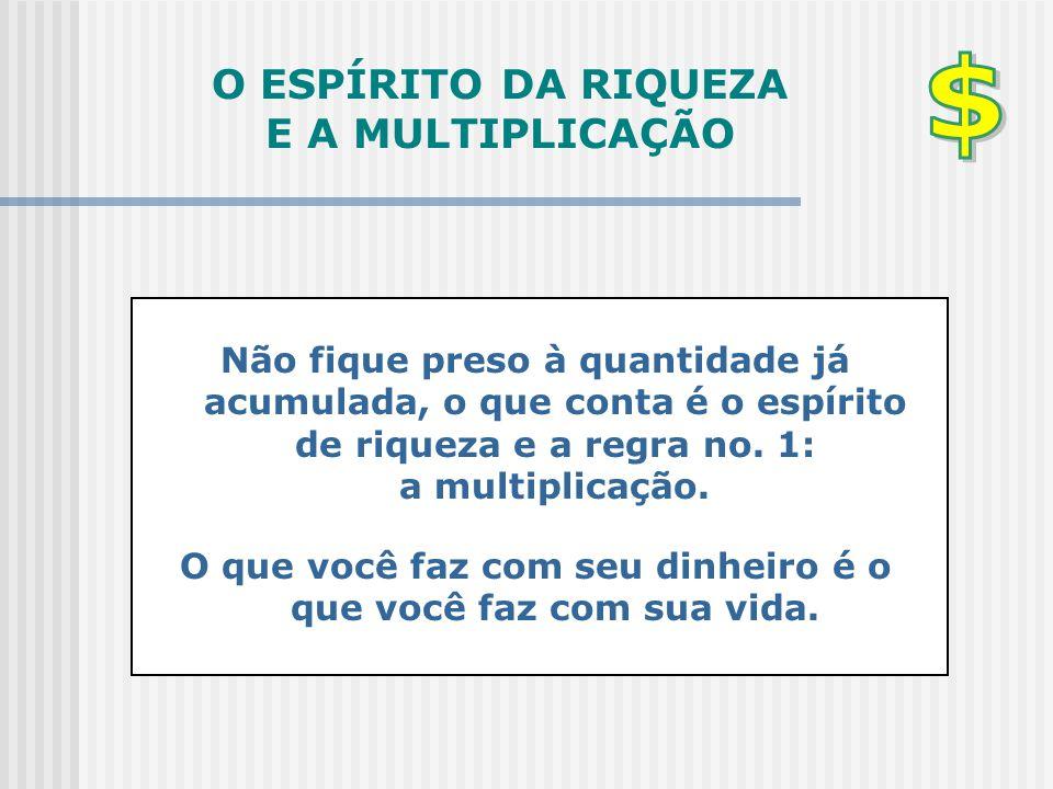 O ESPÍRITO DA RIQUEZA E A MULTIPLICAÇÃO Não fique preso à quantidade já acumulada, o que conta é o espírito de riqueza e a regra no. 1: a multiplicaçã
