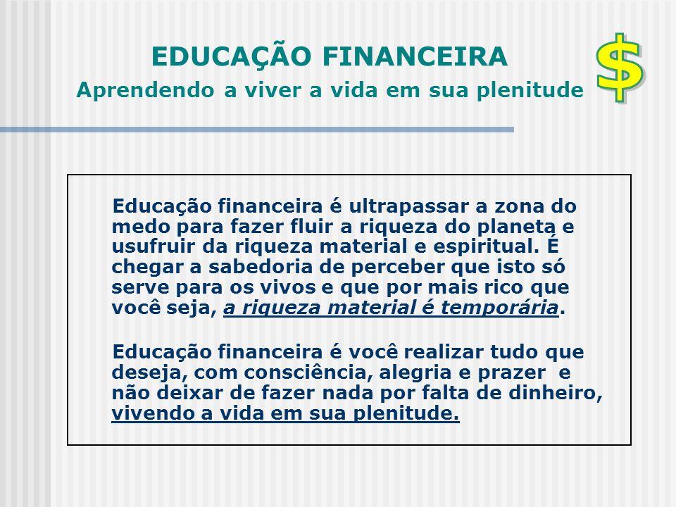 EDUCAÇÃO FINANCEIRA Aprendendo a viver a vida em sua plenitude Educação financeira é ultrapassar a zona do medo para fazer fluir a riqueza do planeta