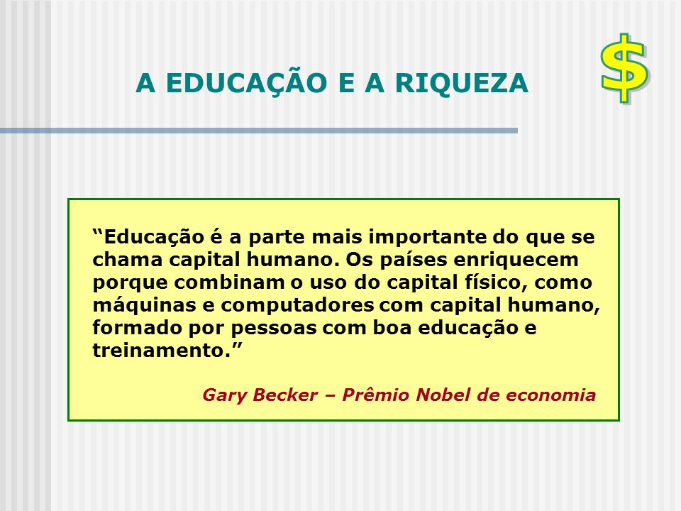 """A EDUCAÇÃO E A RIQUEZA """"Educação é a parte mais importante do que se chama capital humano. Os países enriquecem porque combinam o uso do capital físic"""