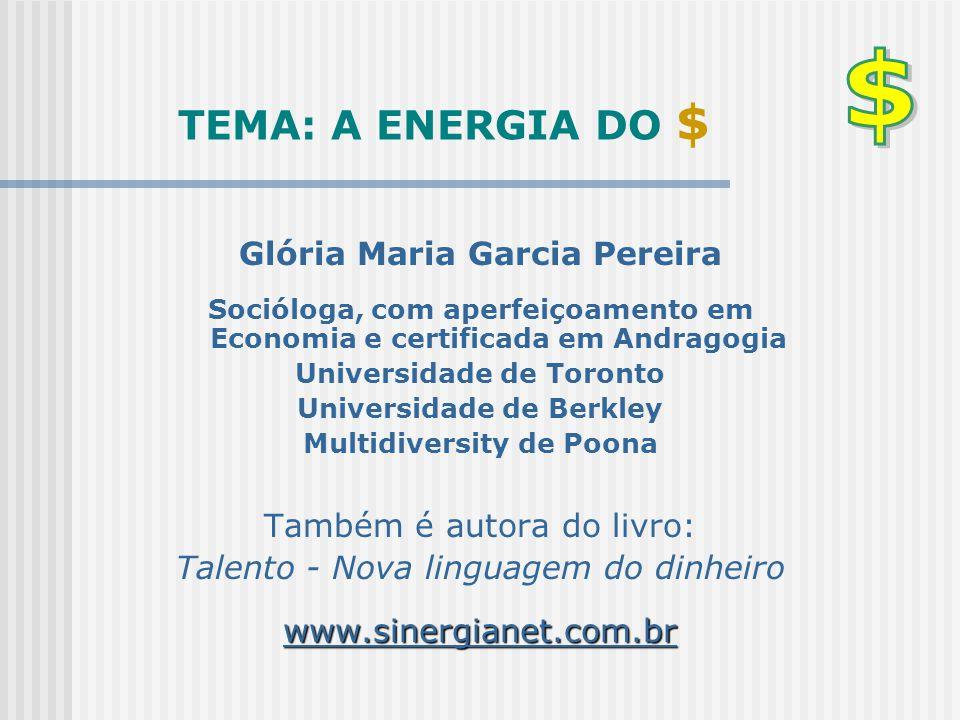 TEMA: A ENERGIA DO $ Glória Maria Garcia Pereira Socióloga, com aperfeiçoamento em Economia e certificada em Andragogia Universidade de Toronto Univer