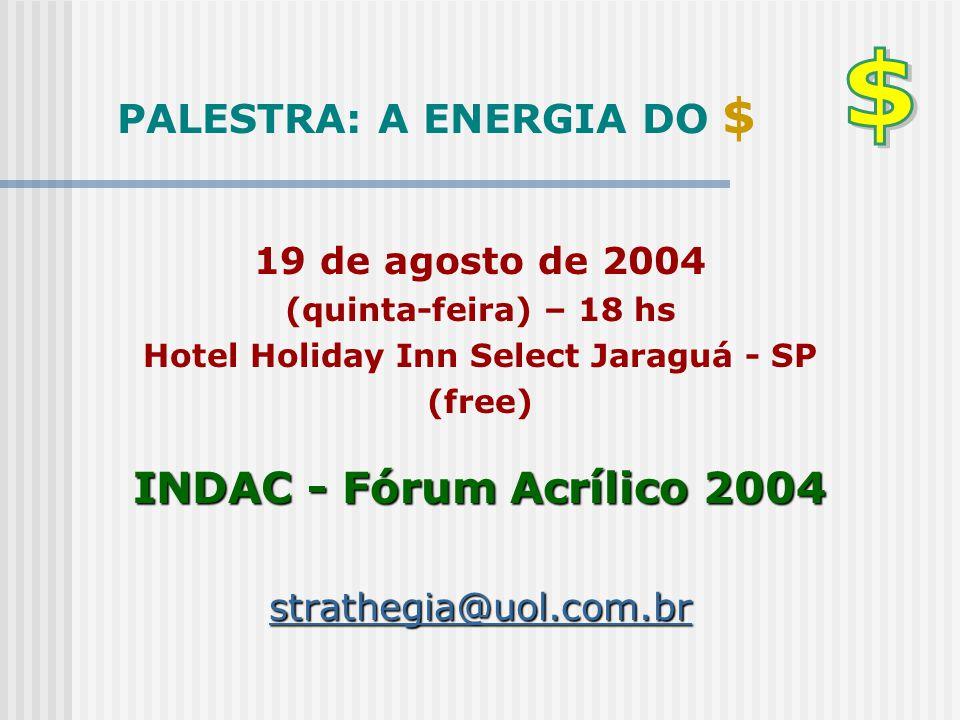 PALESTRA: A ENERGIA DO $ 19 de agosto de 2004 (quinta-feira) – 18 hs Hotel Holiday Inn Select Jaraguá - SP (free) INDAC - Fórum Acrílico 2004 stratheg
