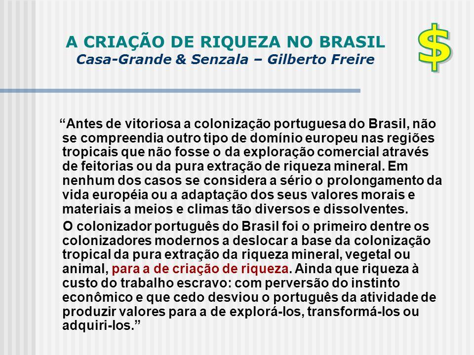 """A CRIAÇÃO DE RIQUEZA NO BRASIL Casa-Grande & Senzala – Gilberto Freire """"Antes de vitoriosa a colonização portuguesa do Brasil, não se compreendia outr"""
