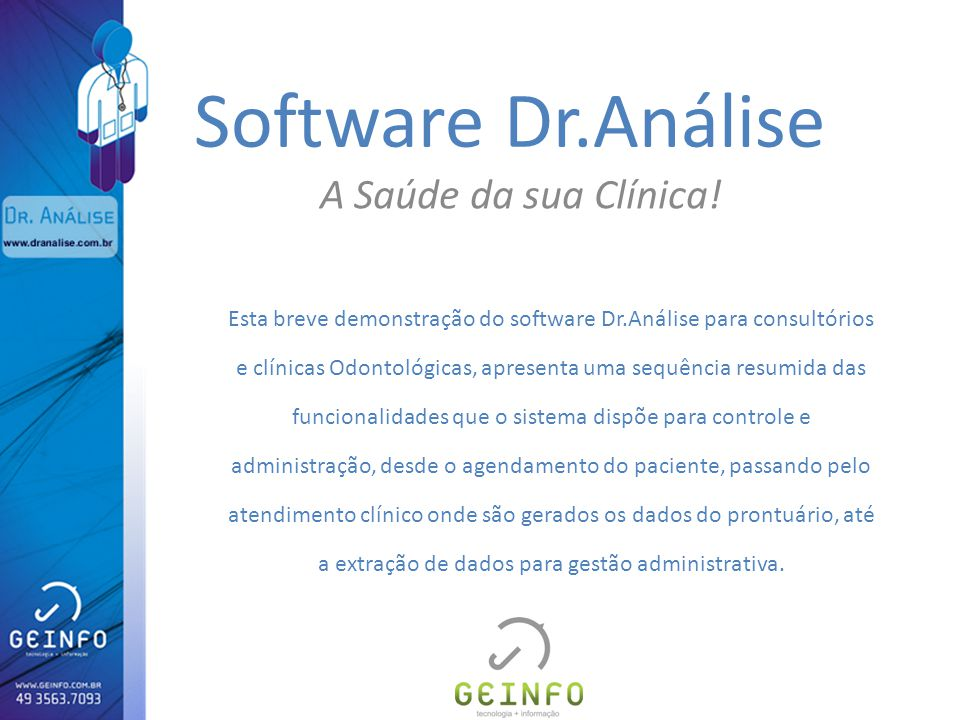 Software Dr.Análise A Saúde da sua Clínica! Esta breve demonstração do software Dr.Análise para consultórios e clínicas Odontológicas, apresenta uma s