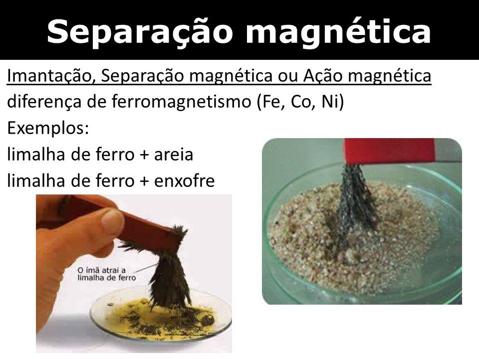 Separação magnética Imantação, Separação magnética ou Ação magnética diferença de ferromagnetismo (Fe, Co, Ni) Exemplos: limalha de ferro + areia lima