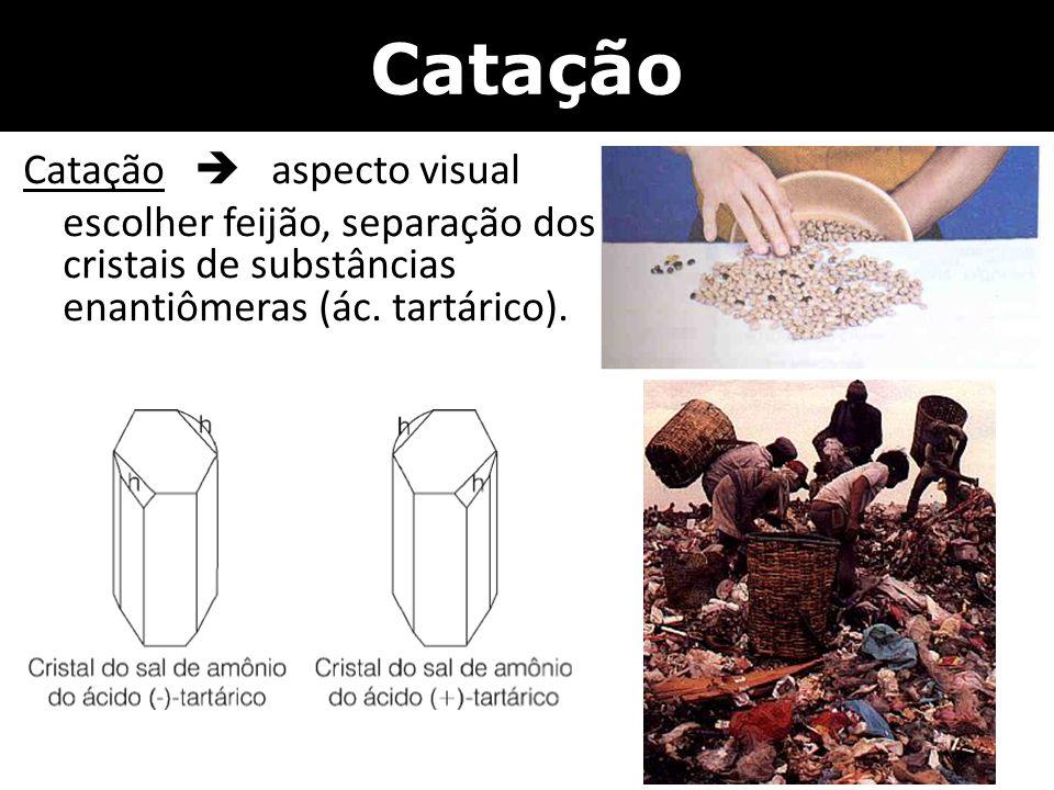 Catação Catação  aspecto visual escolher feijão, separação dos cristais de substâncias enantiômeras (ác. tartárico).