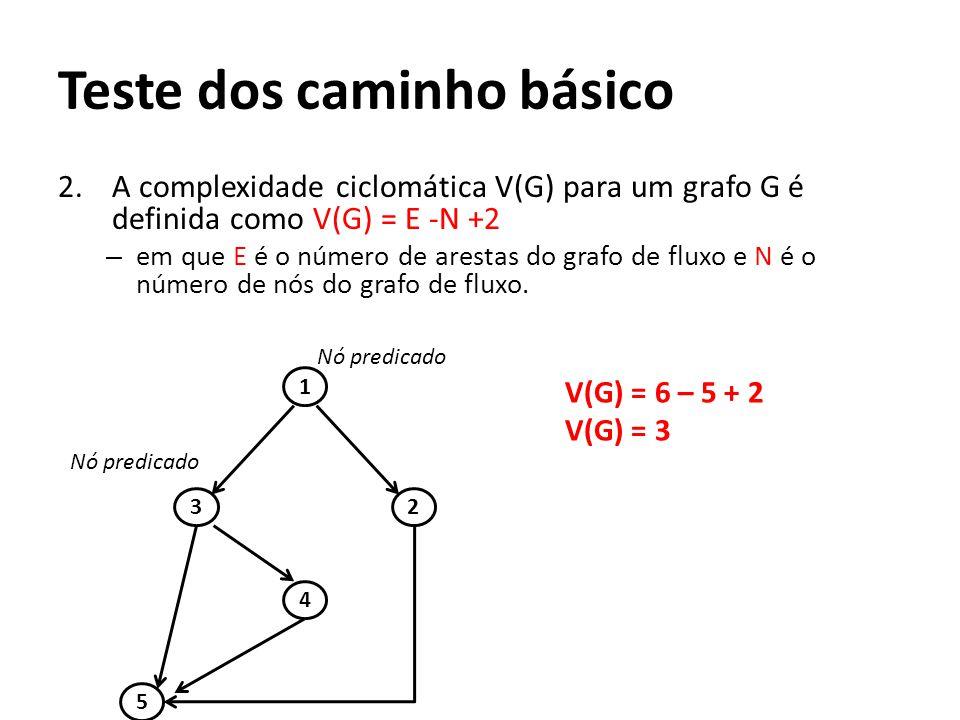 2.A complexidade ciclomática V(G) para um grafo G é definida como V(G) = E -N +2 – em que E é o número de arestas do grafo de fluxo e N é o número de nós do grafo de fluxo.