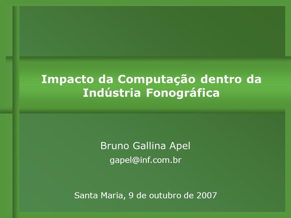 Bruno Gallina Apel gapel@inf.com.br Impacto da Computação dentro da Indústria Fonográfica Santa Maria, 9 de outubro de 2007
