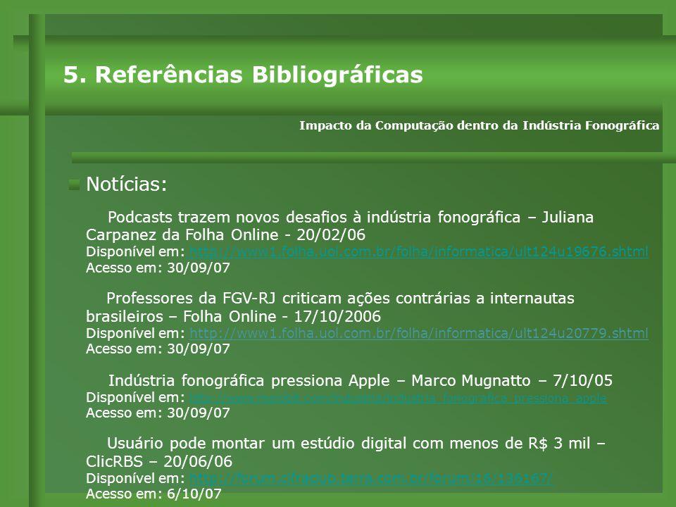 Notícias: Podcasts trazem novos desafios à indústria fonográfica – Juliana Carpanez da Folha Online - 20/02/06 Disponível em: http://www1.folha.uol.com.br/folha/informatica/ult124u19676.shtml http://www1.folha.uol.com.br/folha/informatica/ult124u19676.shtml Acesso em: 30/09/07 Professores da FGV-RJ criticam ações contrárias a internautas brasileiros – Folha Online - 17/10/2006 Disponível em: http://www1.folha.uol.com.br/folha/informatica/ult124u20779.shtml Acesso em: 30/09/07 Indústria fonográfica pressiona Apple – Marco Mugnatto – 7/10/05 Disponível em: http://www.meiobit.com/industria/industria_fonografica_pressiona_apple http://www.meiobit.com/industria/industria_fonografica_pressiona_apple Acesso em: 30/09/07 Usuário pode montar um estúdio digital com menos de R$ 3 mil – ClicRBS – 20/06/06 Disponível em: http://forum.cifraclub.terra.com.br/forum/16/136167/http://forum.cifraclub.terra.com.br/forum/16/136167/ Acesso em: 6/10/07 5.