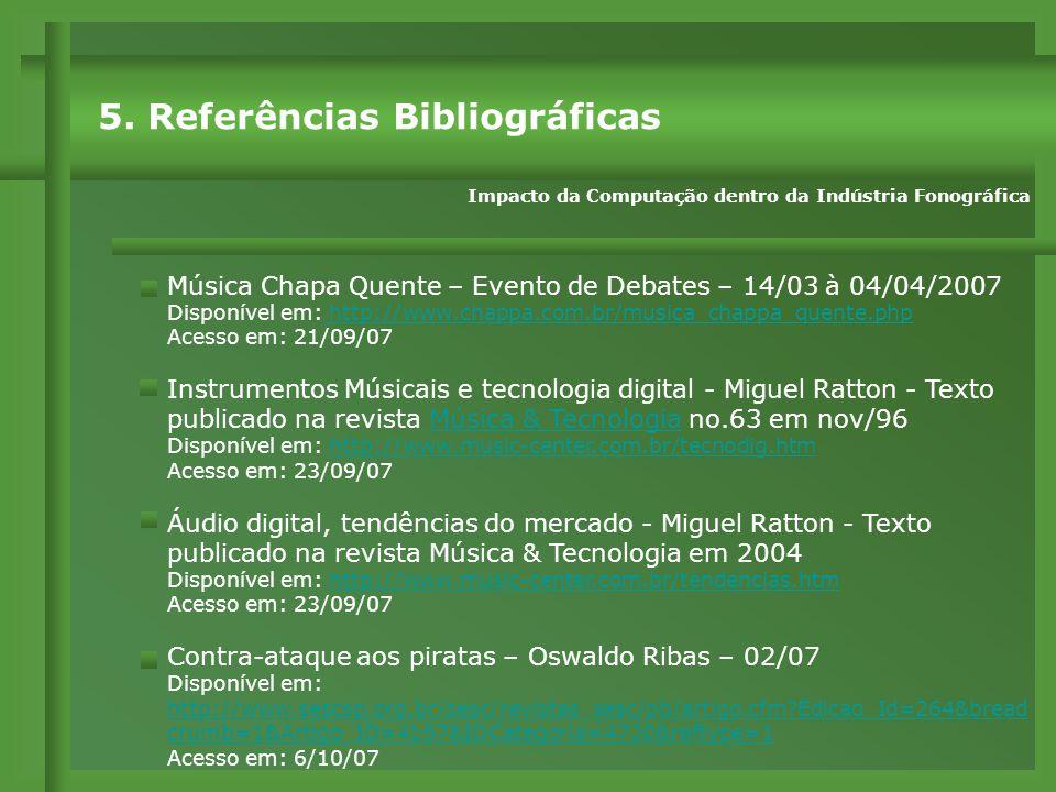 Música Chapa Quente – Evento de Debates – 14/03 à 04/04/2007 Disponível em: http://www.chappa.com.br/musica_chappa_quente.php http://www.chappa.com.br/musica_chappa_quente.php Acesso em: 21/09/07 Instrumentos Músicais e tecnologia digital - Miguel Ratton - Texto publicado na revista Música & Tecnologia no.63 em nov/96Música & Tecnologia Disponível em: http://www.music-center.com.br/tecnodig.htmhttp://www.music-center.com.br/tecnodig.htm Acesso em: 23/09/07 Áudio digital, tendências do mercado - Miguel Ratton - Texto publicado na revista Música & Tecnologia em 2004 Disponível em: http://www.music-center.com.br/tendencias.htmhttp://www.music-center.com.br/tendencias.htm Acesso em: 23/09/07 Contra-ataque aos piratas – Oswaldo Ribas – 02/07 Disponível em: http://www.sescsp.org.br/sesc/revistas_sesc/pb/artigo.cfm?Edicao_Id=264&bread crumb=1&Artigo_ID=4157&IDCategoria=4720&reftype=1 http://www.sescsp.org.br/sesc/revistas_sesc/pb/artigo.cfm?Edicao_Id=264&bread crumb=1&Artigo_ID=4157&IDCategoria=4720&reftype=1 Acesso em: 6/10/07 5.