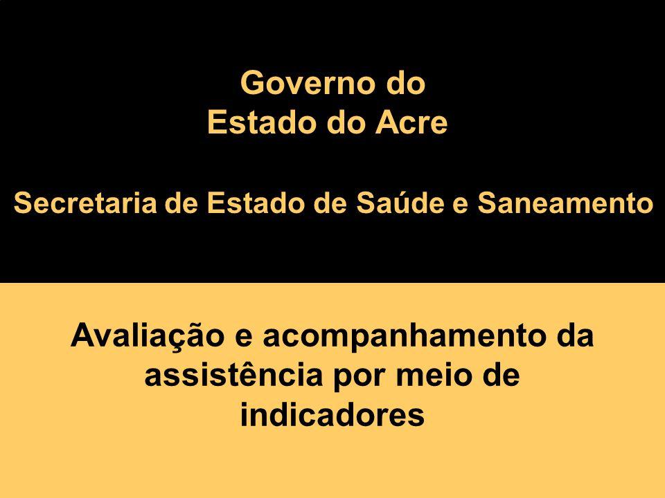 Avaliação e acompanhamento da assistência por meio de indicadores governo da floresta Governo do Estado do Acre Secretaria de Estado de Saúde e Saneamento