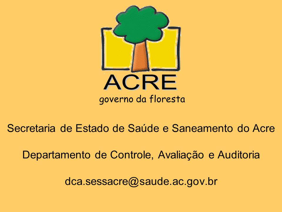 Secretaria de Estado de Saúde e Saneamento do Acre Departamento de Controle, Avaliação e Auditoria dca.sessacre@saude.ac.gov.br governo da floresta