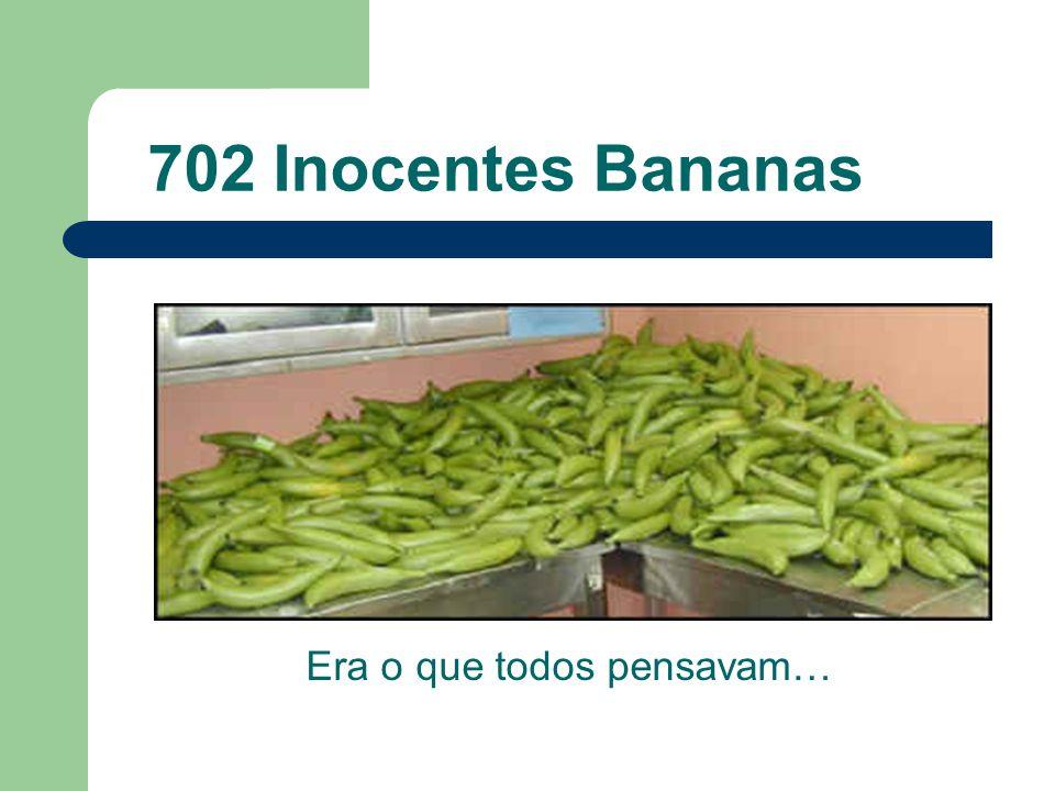 702 Inocentes Bananas Era o que todos pensavam…