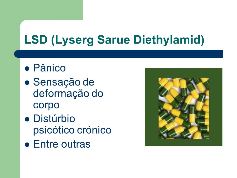 LSD (Lyserg Sarue Diethylamid)  Pânico  Sensação de deformação do corpo  Distúrbio psicótico crónico  Entre outras