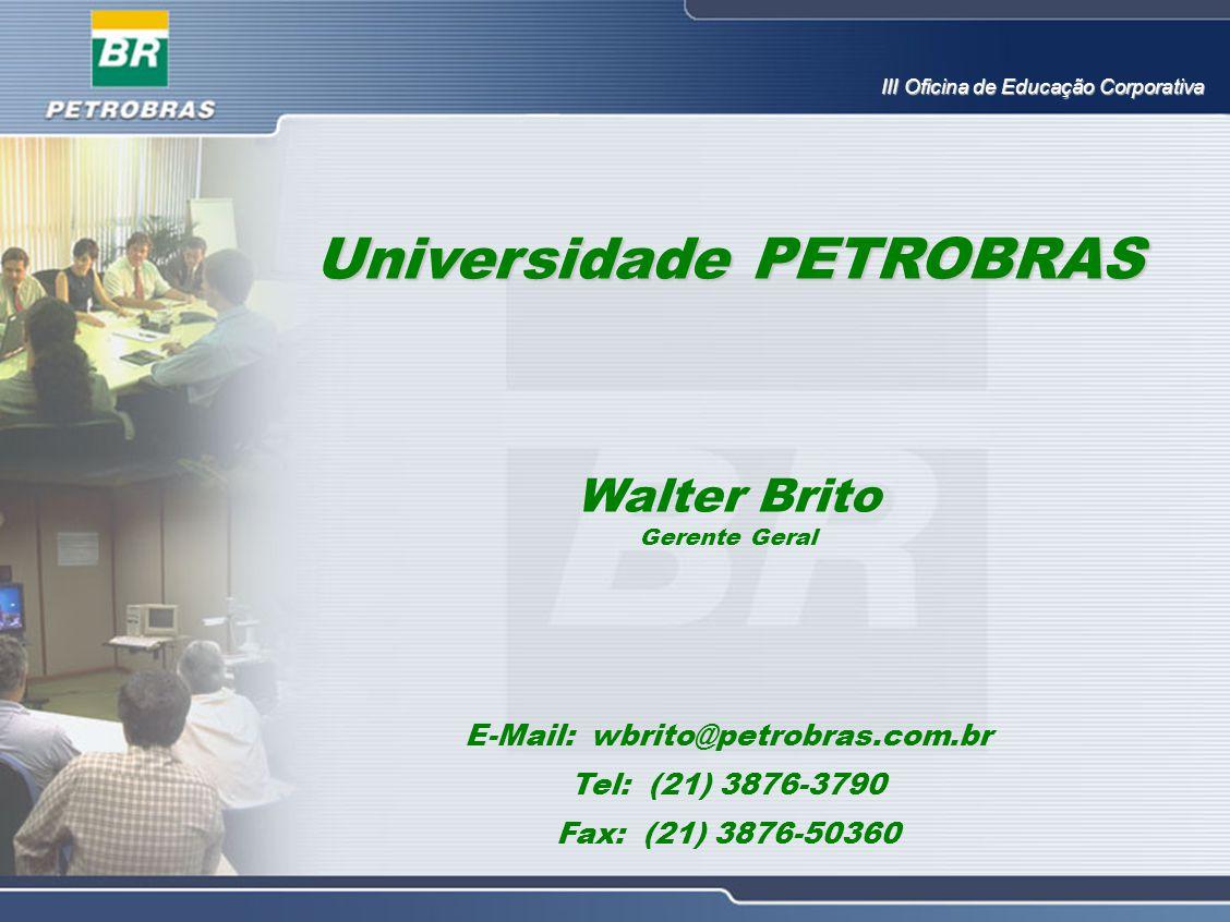 Universidade PETROBRAS Walter Brito Gerente Geral E-Mail: wbrito@petrobras.com.br Tel: (21) 3876-3790 Fax: (21) 3876-50360 III Oficina de Educação Cor