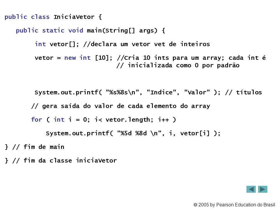  2005 by Pearson Education do Brasil public class IniciaVetor { public static void main(String[] args) { int vetor[]; //declara um vetor vet de intei