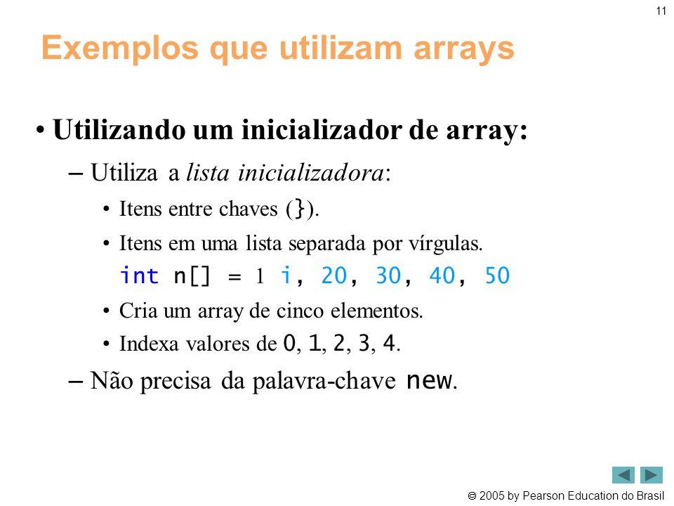  2005 by Pearson Education do Brasil 11 Exemplos que utilizam arrays •Utilizando um inicializador de array: – Utiliza a lista inicializadora: •Itens
